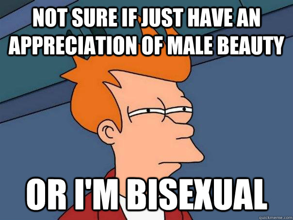 Not sure if just have an  appreciation of male beauty Or i'm bisexual - Not sure if just have an  appreciation of male beauty Or i'm bisexual  Futurama Fry