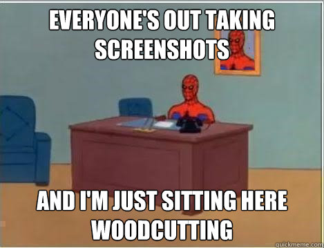 Everyone's out taking screenshots And I'm just sitting here woodcutting - Everyone's out taking screenshots And I'm just sitting here woodcutting  Im just sitting here masturbating