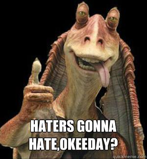 HATERS GONNA HATE,OKEEDAY?  Jar Jar Binks