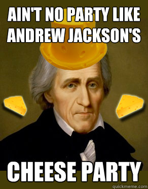 33c1fcec5150c454f8ef1008a9139ed857605094c3052c0ed00ae417e6e75e0e ain't no party like andrew jackson's cheese party andrew jackson