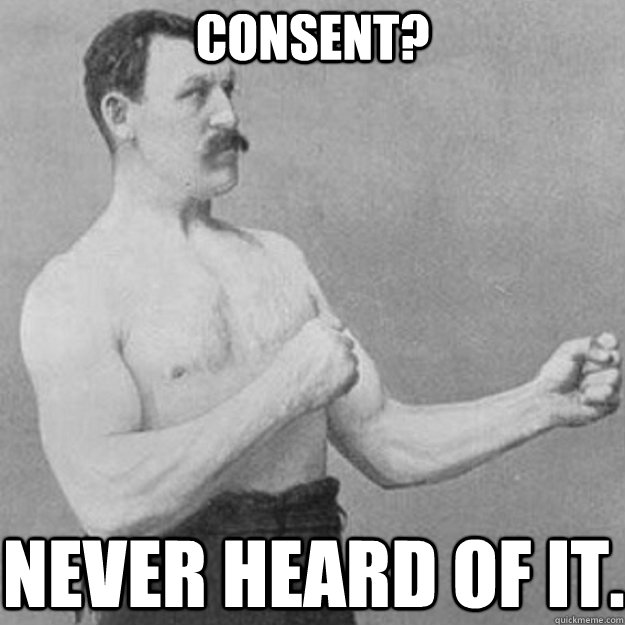 Consent? Never heard of it. - Consent? Never heard of it.  overly manly man