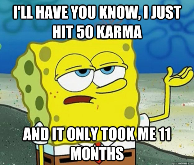 I'll have you know, I just hit 50 Karma And it only took me 11 months - I'll have you know, I just hit 50 Karma And it only took me 11 months  Tough Spongebob