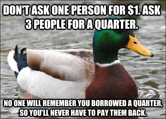 Don't ask one person for $1. Ask 3 people for a quarter. No one will remember you borrowed a quarter, so you'll never have to pay them back. - Don't ask one person for $1. Ask 3 people for a quarter. No one will remember you borrowed a quarter, so you'll never have to pay them back.  Actual Advice Mallard