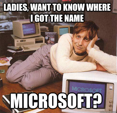 Ladies, want to know where i got the name Microsoft? - Ladies, want to know where i got the name Microsoft?  Dreamy Bill Gates