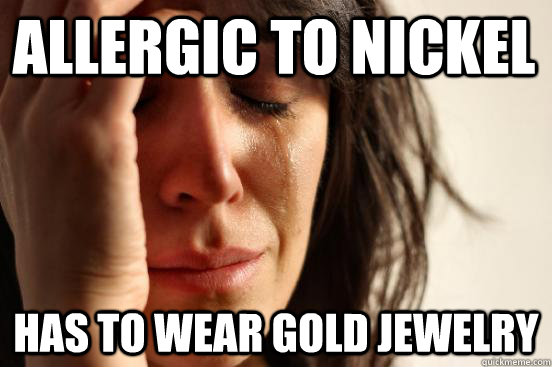 Allergic to NIckel Has to wear gold jewelry - Allergic to NIckel Has to wear gold jewelry  First World Problems