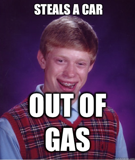 Steals a car Out of gas - Steals a car Out of gas  Bad Luck Brian