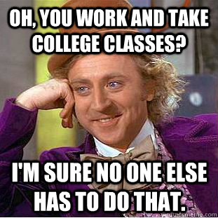 Oh, you work and take college classes? I'm sure no one else has to do that. - Oh, you work and take college classes? I'm sure no one else has to do that.  Condescending Wonka