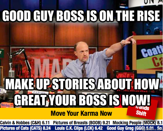 Good guy boss is on the rise make up stories about how great your boss is now! - Good guy boss is on the rise make up stories about how great your boss is now!  Mad Karma with Jim Cramer
