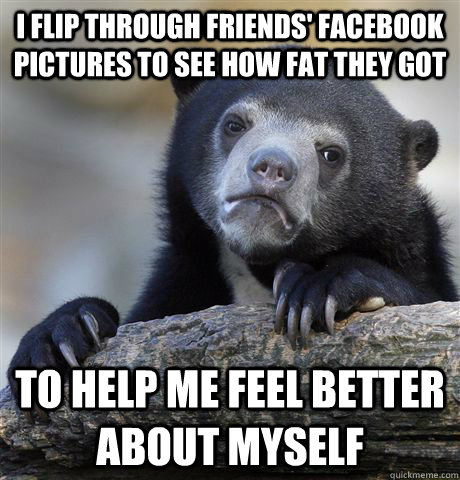 I flip through friends' facebook pictures to see how fat they got To help me feel better about myself - I flip through friends' facebook pictures to see how fat they got To help me feel better about myself  Confession Bear