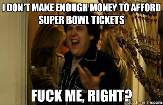 I don't make enough money to afford super bowl tickets fuck me, right? - I don't make enough money to afford super bowl tickets fuck me, right?  Misc