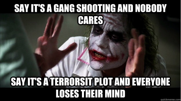 Say it's a gang shooting and nobody cares say it's a terrorsit plot and everyone loses their mind - Say it's a gang shooting and nobody cares say it's a terrorsit plot and everyone loses their mind  Joker Mind Loss