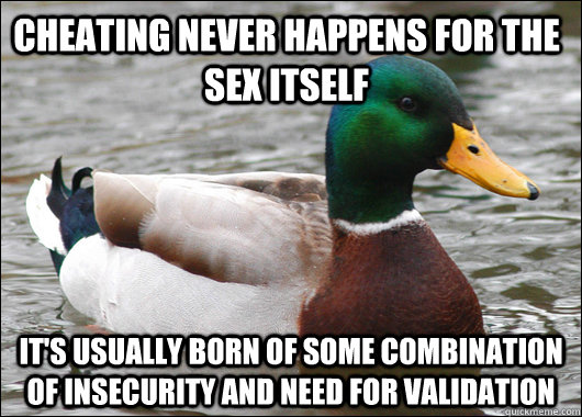 Cheating never happens for the sex itself It's usually born of some combination of insecurity and need for validation - Cheating never happens for the sex itself It's usually born of some combination of insecurity and need for validation  Actual Advice Mallard