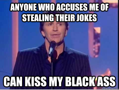 anyone who accuses me of stealing their jokes can kiss my black ass - anyone who accuses me of stealing their jokes can kiss my black ass  Misc