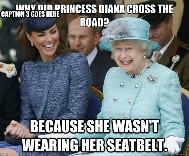 Why did Princess Diana cross the road? Because she wasn't wearing her seatbelt. Caption 3 goes here