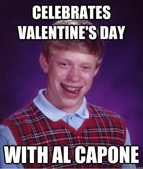 celebrates valentine's day with al capone - celebrates valentine's day with al capone  Bad Luck Brian