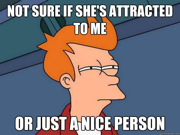 Not Sure if she's attracted to me or just a nice person - Not Sure if she's attracted to me or just a nice person  Futurama Fry