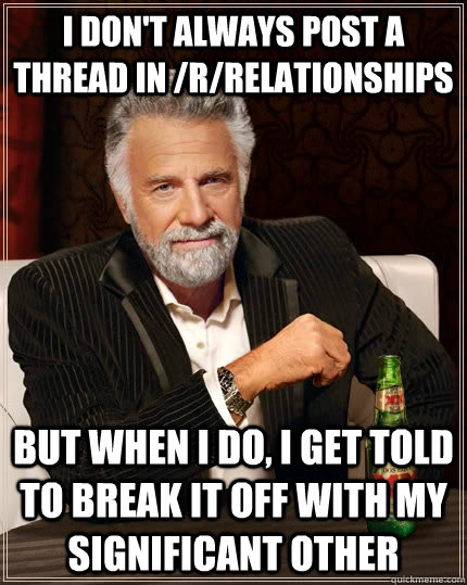 I don't always post a thread in /r/relationships but when i do, i get told to break it off with my significant other - I don't always post a thread in /r/relationships but when i do, i get told to break it off with my significant other  The Most Interesting Man In The World