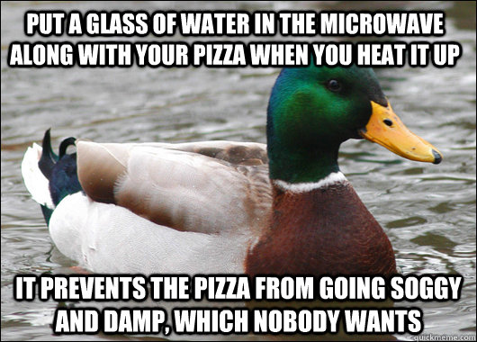 Put a glass of water in the microwave along with your pizza when you heat it up It prevents the pizza from going soggy and damp, which nobody wants - Put a glass of water in the microwave along with your pizza when you heat it up It prevents the pizza from going soggy and damp, which nobody wants  Actual Advice Mallard