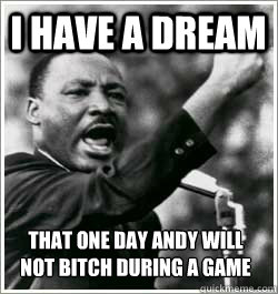 I have a dream that one day andy will not bitch during a game