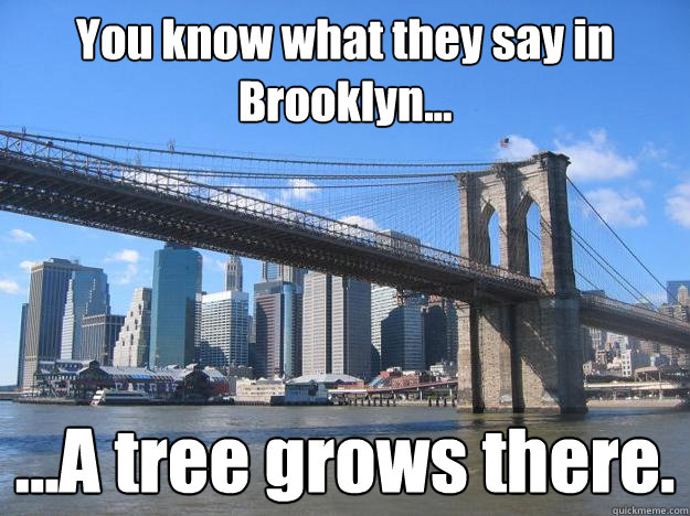 You know what they say in Brooklyn... ...A tree grows there.