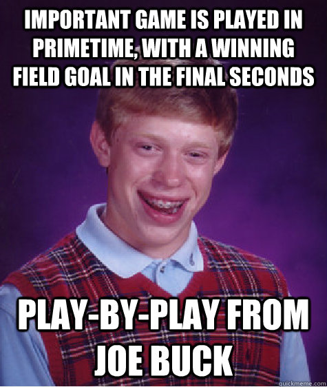 Important game is played in primetime, with a winning field goal in the final seconds play-by-play from Joe Buck  Bad Luck Brian