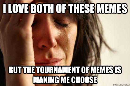 I Love Both Of These Memes But The Tournament Of Memes Is