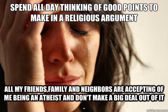 spend all day thinking of good points to make in a religious argument   all my friends,family and neighbors are accepting of me being an atheist and don't make a big deal out of it .  - spend all day thinking of good points to make in a religious argument   all my friends,family and neighbors are accepting of me being an atheist and don't make a big deal out of it .   First World Problems
