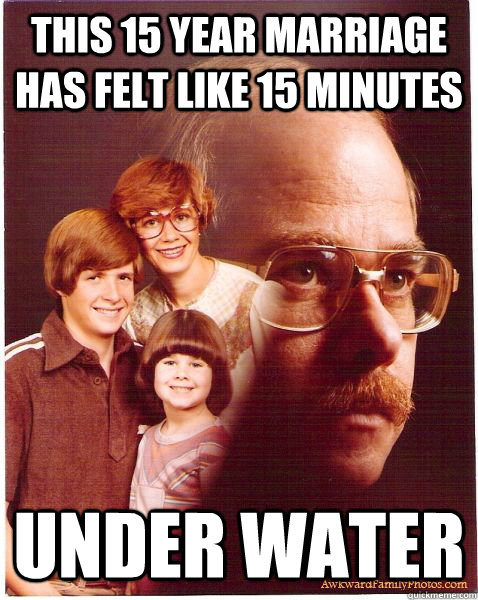 this 15 year marriage has felt like 15 minutes under water - this 15 year marriage has felt like 15 minutes under water  Vengeance Dad