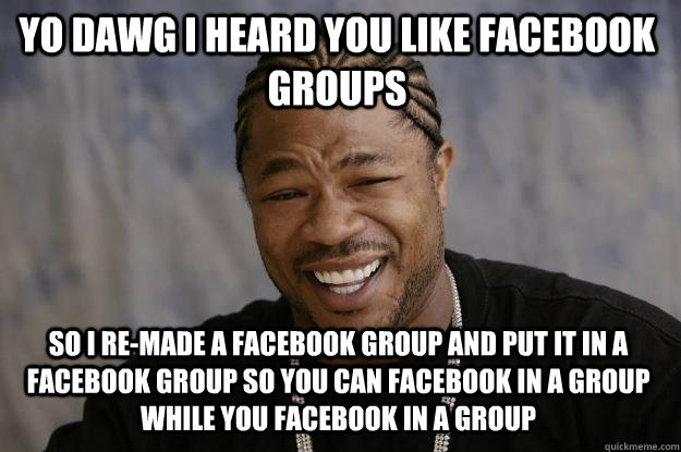 Yo dawg I heard you like facebook groups so i re-made a facebook group and put it in a facebook group so you can facebook in a group while you facebook in a group - Yo dawg I heard you like facebook groups so i re-made a facebook group and put it in a facebook group so you can facebook in a group while you facebook in a group  Misc