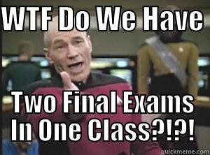 WTF DO WE HAVE  TWO FINAL EXAMS IN ONE CLASS?!?! Annoyed Picard