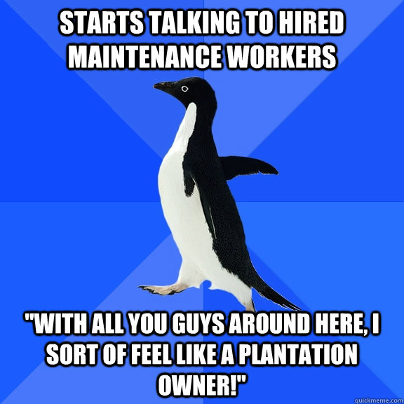 Starts talking to hired maintenance workers