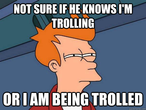 Not sure if he knows i'm trolling or I am being trolled - Not sure if he knows i'm trolling or I am being trolled  Futurama Fry
