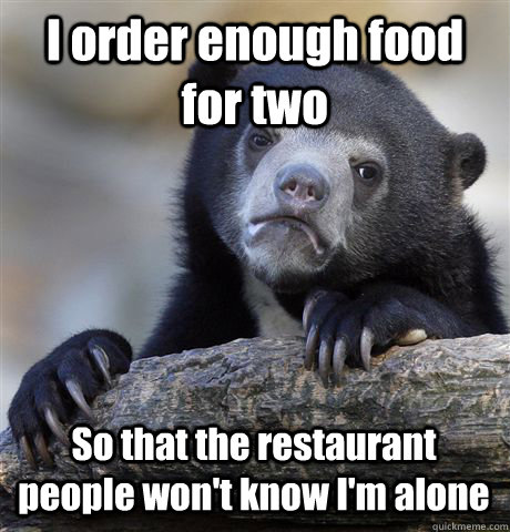 I order enough food for two So that the restaurant people won't know I'm alone - I order enough food for two So that the restaurant people won't know I'm alone  Confession Bear