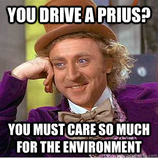 you drive a prius? you must care so much for the environment - you drive a prius? you must care so much for the environment  Condescending Wonka