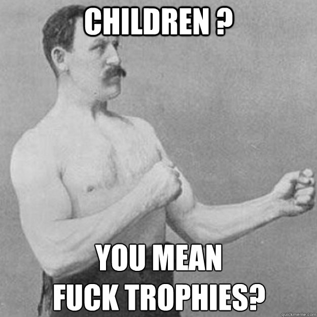 children ? YOU MEAN  fuck trophies? - children ? YOU MEAN  fuck trophies?  overly manly man