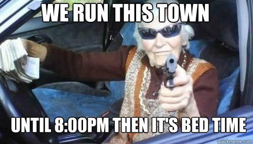We run this town until 8:00pm then it's bed time