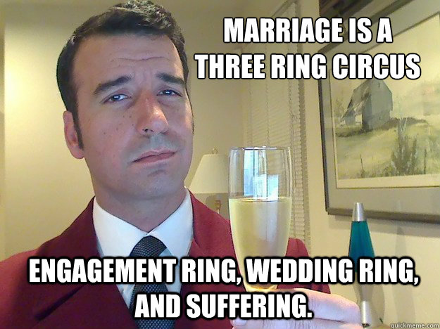 Marriage is a  three ring circus Engagement ring, wedding ring, and suffering. - Marriage is a  three ring circus Engagement ring, wedding ring, and suffering.  Fabulous Divorced Guy