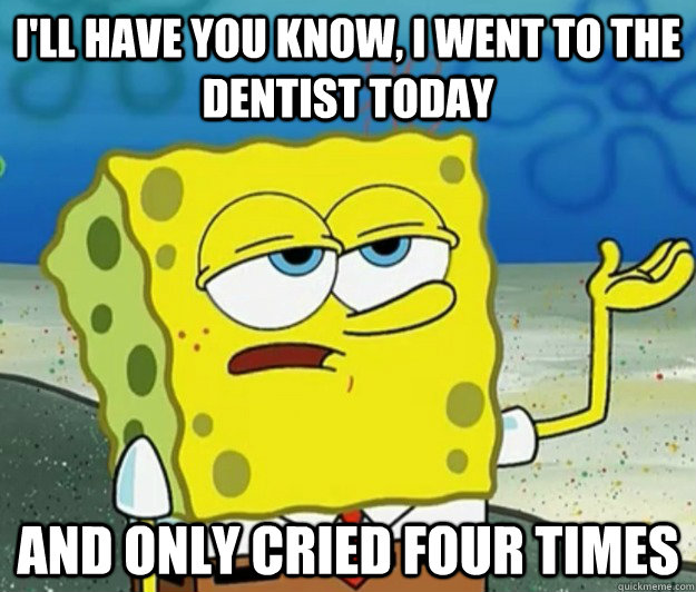 I'll have you know, I went to the dentist today and only cried four times - I'll have you know, I went to the dentist today and only cried four times  Tough Spongebob