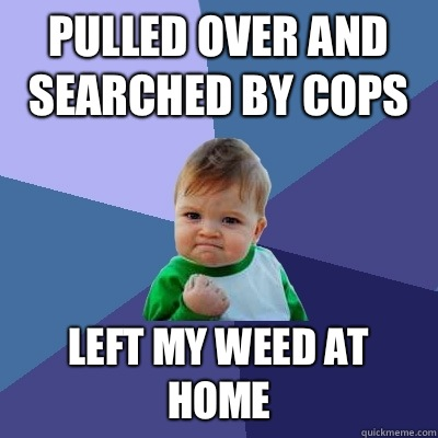 Pulled over and searched by cops Left my weed at home - Pulled over and searched by cops Left my weed at home  Success Kid