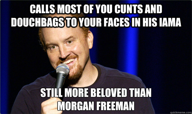 Calls most of you cunts and douchbags to your faces in his iama still more beloved than  morgan freeman - Calls most of you cunts and douchbags to your faces in his iama still more beloved than  morgan freeman  Scumbag Louis CK