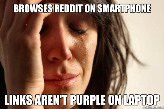 Browses reddit on smartphone Links aren't purple on laptop - Browses reddit on smartphone Links aren't purple on laptop  First World Problems