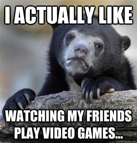 I actually like watching my friends play video games... - I actually like watching my friends play video games...  Confession Bear