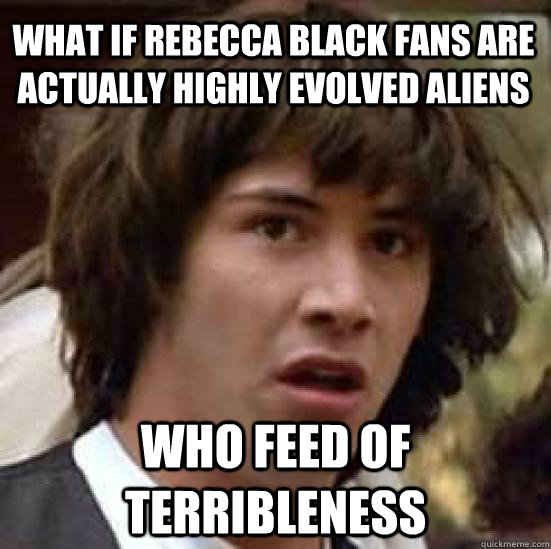 what if rebecca black fans are actually highly evolved aliens who feed of terribleness - what if rebecca black fans are actually highly evolved aliens who feed of terribleness  conspiracy keanu