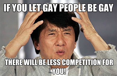 If You Let Gay People Be Gay There Will Be Less Competition For You