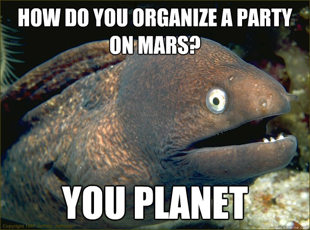 How do you organize a party on mars? You Planet - How do you organize a party on mars? You Planet  Bad Joke Eel