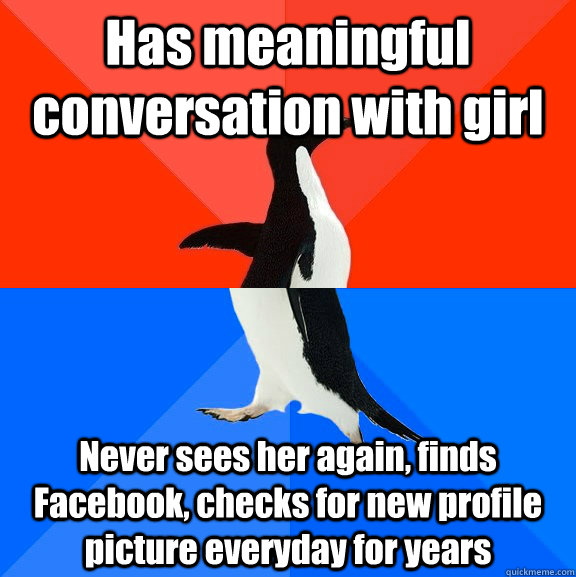 Has meaningful conversation with girl Never sees her again, finds Facebook, checks for new profile picture everyday for years - Has meaningful conversation with girl Never sees her again, finds Facebook, checks for new profile picture everyday for years  Socially Awesome Awkward Penguin