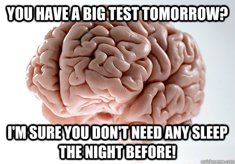 You have a big test tomorrow? I'm sure you don't need any sleep the night before!  - You have a big test tomorrow? I'm sure you don't need any sleep the night before!   Scumbag Brain