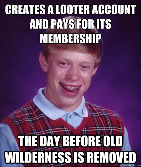 creates a looter account and pays for its  membership The day before old wilderness is removed - creates a looter account and pays for its  membership The day before old wilderness is removed  Bad Luck Brian