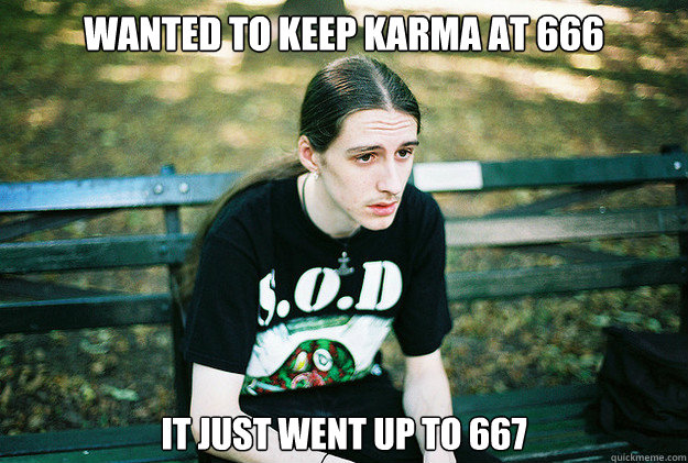 wanted to keep karma at 666 It just went up to 667 - wanted to keep karma at 666 It just went up to 667  First World Metal Problems