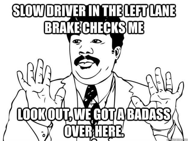 Slow driver in the left lane brake checks me look out, we got a badass over here.